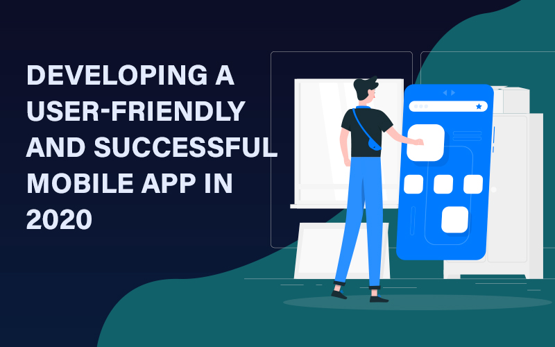 Developing a User friendly and Successful Mobile App in 2020